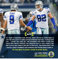 From a QB to his TE...  Respect. 💯 https://t.co/xj83UAPMj9: e1  CowBOTS  ROMO  IT'S HARD TO DESCRIBE HOW SPECIAL JASON WITTEN IS. SOMETIMES IN  LIFE YOU ARE LUCKY TO COME ACROSS SOMEONE THAT WILL CHANGE YOUR  LIFE. JASON, YOU HAVE SET THE STANDARD FOR EVERY PLAYER AND  COACH WHO WALKS THROUGH THE COWBOYS FACILITY THAT THERE'S ONE  WAY TO PLAY AND THERE'S ONE WAY TO PRACTICE... AND GUESS WHAT, YOU  CAN BE A GREAT TEAMMATE AND HUSBAND AND FATHER WHILE DOING IT.  TO THE BEST PLAYERI EVER PLAYED WITH.  TONY ROMO  @TONY.ROMO Φ  @叩 From a QB to his TE...  Respect. 💯 https://t.co/xj83UAPMj9