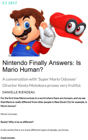 Gif, Nintendo, and Super Mario: E3 2017  Nintendo Finally Answers: Is  Mario Human?  A conversation with Super Mario Odyssey  Director Kenta Motokura proves very fruitful.  DANIELLE RIENDEAU   For the first time Mario evolves in a world where there are humans, and we see  that Mario is really different from other people in New Donk City for example, is  Mario human?  Mario is human.  Really? Why is he so different?  In the world, there are many different types of people, you know.  Good answer. secretarybirdgirl: