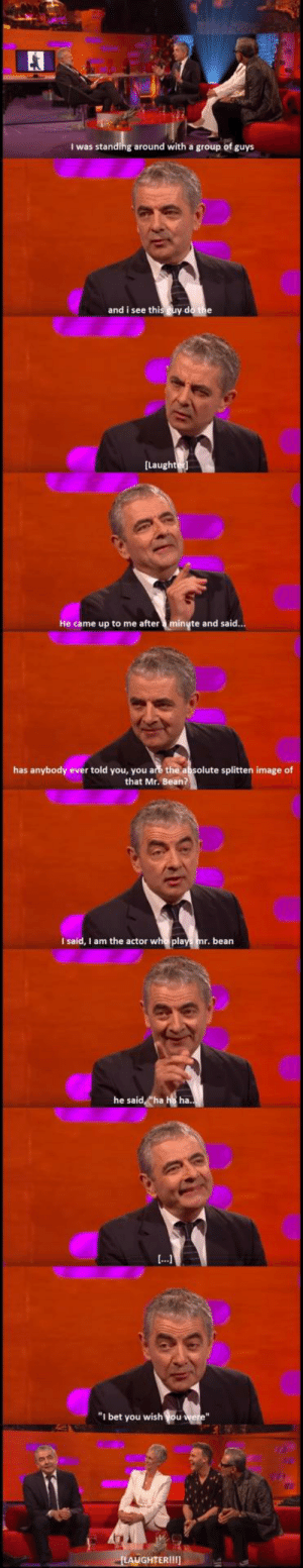 """Rowan Atkinson on Graham Norton Show: E3  I was standing around with a group of guys  and i see this guy do the  He came up to me afterminyte and said  has anybody ever told you, you are the absolute splitten image of  that Mr. Bean?  I said, I am the actor who pla  bean  he said《ha  ha.  """"I bet you wish ou  GHTER1111 Rowan Atkinson on Graham Norton Show"""