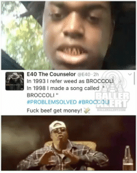 Beef, Beef, and Get Money: E40 The Counselor  @E40 2h  In 1993 l refer weed as BROCCOLI  In 1998 l made a song called  BALLER  BROCCOLI  #PROBLEM SOLVED BROCCOLI  Fuck beef get money!  DALLER ALERT CONI KodakBlack goes at DRAM & LilYachty saying they jacked his swag by saying Broccoli. E40 had to give the kids a history lesson …
