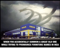 Ikea, Furniture, and Old: EA IKEA  IKEA  WHEN YOU ACCIDENTALLY SUMMON A GREAT OLD ONE  WHILE TRYING TO PRONOUNCE FURNITURE NAMES IN IKEA Bought a table and suddenly there were screams