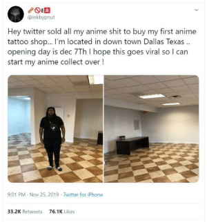 Anime, Iphone, and Shit: EA  @inkbypnut  Hey twitter sold all my anime shit to buy my first anime  tattoo sho... I'm located in down town Dallas Texas.  opening day is dec 7Th I hope this goes viral so I can  start my anime collect over!  9:01 PM Nov 25, 2019 Twitter for iPhone  76.1K Likes  33.2K Retweets Wholesome response