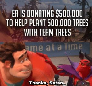 EA doesn't want to be the bad guy anymore: EA IS DONATING $500,000  TO HELP PLANT 500,000 TREES  WITH TEAM TREES  ame at a Time  Thanks, Satan EA doesn't want to be the bad guy anymore
