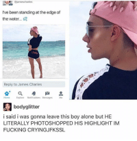 COMMENTS ARE OFF FOR A REASON. IF YOU DM ME WITH YOUR OPINION AND BE RUDE TO ME I WILL BLOCK YOU. ITS A MEME, GET OVER IT: eA james charles  I've been standing at the edge of  the water.  Reply to James Charles  Home  Explore  Notifications Messages  Me  body glitter  i said i was gonna leave this boy alone but HE  LITERALLY PHOTOSHOPPED HIS HIGHLIGHT IM  FUCKING CRYING JFKSSL COMMENTS ARE OFF FOR A REASON. IF YOU DM ME WITH YOUR OPINION AND BE RUDE TO ME I WILL BLOCK YOU. ITS A MEME, GET OVER IT