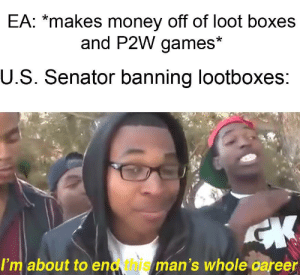 """Money, Games, and Justice: EA: """"makes money off of loot boxes  and P2W games*  U.S. Senator banning lootboxes  I'm about to end this man's whole career Justice will be served"""