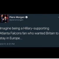 Memes, Britain, and 🤖: ea Piers Morgan  @piers morgan  magine being a Hillary-supporting  Atlanta Falcons fan who wanted Britain to  stay in Europe...  2/5/17, 9:31 PM Then rip you I guess