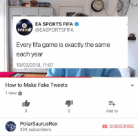 Fake, Fifa, and Memes: EA SPORTS FIFA  @EASPORTSFIFA  FIFA18  Every fifa game is exactly the same  each year  19/03/2018, 11:07  How to Make Fake Tweets  1 view a  Add to  PolarSaurusRex  33K subscribers  SUBSCRIBE New vid is up, I've been getting a lot of questions asking how. Link in my bio or type in my channel: PolarSaurusRex. Thanks for all the support!