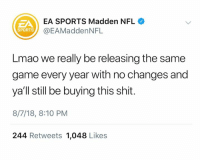 Lmao, Madden NFL, and Nfl: EA SPORTS Madden NFL  @EAMaddenNFL  ZA  SPORTS  Lmao we really be releasing the same  game every year with no changes and  ya'll still be buying this shit.  8/7/18, 8:10 PM  244 Retweets 1,048 Likes