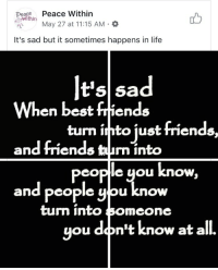 Facebook, Friends, and Life: eacenPeace Within  May 27 at 11:15 AM .  It's sad but it sometimes happens in life  When best friends  and friends taun into  and people yiou know  t'sl sa  turn into just friends  peoplle you know,  turm INtO 3omcone  ou don't know at all. <p>That moment Facebook changes how they monetize posts so you're forced to post memes in completely obnoxious ways</p>