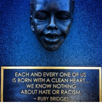 ruby bridges: EACH AND EVERY ONE OF US  IS BORN WITH A CLEAN HEART.  WE KNOW NOTHING  ABOUT HATE OR RACISM  RUBY BRIDGES