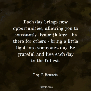 Wordables: Each day brings new  opportunities, allowing you to  constantly live with love - be  there for others - bring a little  light into someone's day. Be  grateful and live each day  to the fullest.  Roy T. Bennett  Wordables.
