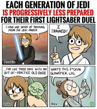 Jedi, Lightsaber, and Memes: EACH GENERATION OF JEDI  IS PROGRESSIVELY LESS PREPARED  FOR THEIR FIRST LIGHTSABER DUEL  I HAVE HAD YEARS OF TRAINING  FROM THE JEDI ORDER  TRAINED!  OO  KOO  Luke  Anakin  FOR LIKE THREE DAYS WITH AN WHAT'S THIS F*CK IN  OUT OF-PRACTICE OLD DUDE GLOWSTICK LOL  WEB  Luke  Rey  TOON Hopefully by the end of Episode 9, Rey or Luke restart the Jedi Order in earnest because these Jedi-kids today ain't right. 😂 Rey's face tho... credit to @dami_lee for this gem. 👌🏾💯