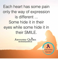Memes, Express, and 🤖: Each heart has some pain  only the way of expression  is different  Some hide it in their  eyes while some hide it in  their SMILE  Awesome Quotes  www.Awesomequotes4u.com  Awesome  Quotes