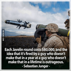 Lifetime, Live, and World: Each Javelin round costs $80,000, and the  idea that it's fired by a guy who doesn't  make that in a year at a guy who doesn't  make that in a lifetime is outrageous.  -Sebastian Junger- The world we live in