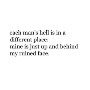 https://iglovequotes.net/: each man's hell is in a  different place:  mine is just up and behind  my ruined face https://iglovequotes.net/