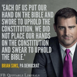 Bible, Constitution, and Sims: EACH OF US PUT OUR  HAND ON THE BIBLE AND  SWORE TO UPHOLD THE  CONSTITUTION. WE DID  NOT PLACE OUR HANDS  ON THE CONSTITUTION  AND SWEAR TO UPHOLD  THE BIBLE.  BRIAN SIMS, PA DEMOCRAT  FB: QUoTABLE LIBERALS (W) Something more politicians need to remember.  Thanks to Quotable Liberals for sharing this.