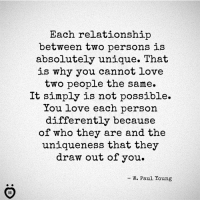 Love, Personal, and Who: Each relationship  between two persons is  absolutely unique. That  is why you cannot love  two people the same  It simply is not possible.  ou love each person  differently because  of who they are and the  uniqueness that they  draw out of you  W. Paul Young