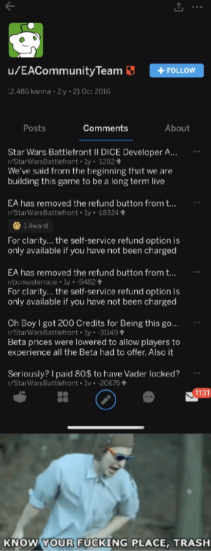 Fucking, Reddit, and Star Wars: /EACommunityTeam  + FOLLOW  2,486 karma 2y 21 Oct 2016  Posts  Comments  About  Star Wars Battlefront II DICE Developer A...  r/StarWarsBattlefront ly 1282  We've said from the beginning that we are  building this game to be a long term live  EA has removed the refund button from t...  r/StarWarsBattlefront 1y 18324  1 Award  For clarity... the self-service refund option is  only available if you have not been charged  EA has removed the refund button from t...  r/pcmasterrace 1y -5482 t  For clarity... the self-service refund option is  only available if you have not been charged  Oh Boy I got 200 Credits for Being this go...  r/StarWarsBattlefront ly. -31149  Beta prices were lowered to allow players to  experience all the Beta had to offer. Also it  Seriously? I paid 80$ to have Vader locked?  r/StarWarsBattlefront 1v -20675  1131  KNOW YOUR FUCKING PLACE, TRASH For the 1 billionth time.. Fuck EA