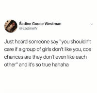 "Girls, Memes, and Shit: Eadine Goose Westman  @EadineW  Just heard someone say ""you shouldn't  care if a group of girls don't like you, cos  chances are they don't even like each  other"" and it's so true hahaha Need more girls lifting each other up and painting each other's toes and shit 💅🏼💯💕(EadineW)"