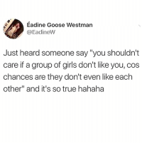 "Fucking, Girls, and Memes: Eadine Goose Westman  @EadineW  Just heard someone say ""you shouldn't  care if a group of girls don't like you, cos  chances are they don't even like each  other"" and it's so true hahaha Too fucking real!! 😂😂😂"