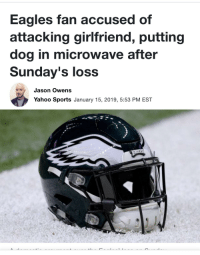 Philadelphia Eagles, Sports, and Yahoo: Eagles fan accused of  attacking girlfriend, putting  dog in microwave after  Sunday's loss  Jason Owens  Yahoo Sports January 15, 2019, 5:53 PM EST