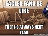 Be Like, Philadelphia Eagles, and Memes: EAGLES FANS BE  LIKE  THERES ALWAYS NEXT  YEAR  memegenerator.net NFL Memes