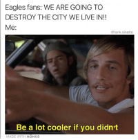 Simmer down: Eagles fans: WE ARE GOING TO  DESTROY THE CITY WE LIVE IN!!  Me:  @tank.sinatra  Be a lot cooler if you didn't  MADE WITH MOMUS Simmer down