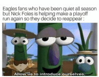 Philadelphia Eagles, Run, and Nick: Eagles fans who have been quiet all season  but Nick Foles is helping make a playoff  run again so they decide to reappear  ao  Allow us to introduce ourselves 😂😂