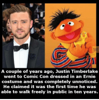 Justin: Eagte  A couple of years ago, Justin Timberlake  went to Cornic Con dressed in an Ernie  costume and was completely unnoticed.  He claimed it was the first time he was  able to walk freely in public in ten years