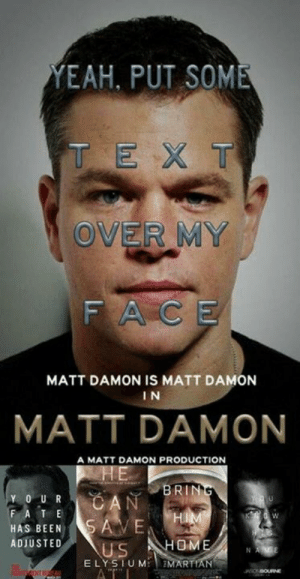 Dank, Matt Damon, and Money: EAH, PUT SOME  T EX T  OVER MY  FACE  MATT DAMON IS MATT DAMON  I N  MATT DAMON  A MATT DAMON PRODUCTION  BRIN  Y O UR  HAS BEENSAVE  ADIUSTED  US HOME  E LYSTUM EMARTIAN Spend more money to bring Matt home