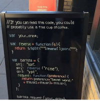 """An offer of free cup of coffee for Programmers: EAIRRIRRE  //  Il probably use a free cup of coffee.  If you can read this code, you could  Var your-drink;  var reverse function (s)  return s.5plerse ).join ("""""""");  var barista  strl """"ion,  str2: reverse (""""rcne"""")  str3: """"ypt"""",  request: function (preference)i  return preferencet """"Secret word;""""  + thisstr2+ths.str3+ thisstrl,  3:  barista.request (your drinul, An offer of free cup of coffee for Programmers"""