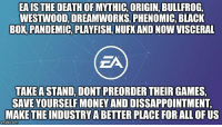 Money, Black, and Death: EAIS THE DEATH OF MYTHIC, ORIGIN, BULLFROG  WESTWOOD, DREAMWORKS, PHENOMIC, BLACK  BOK,PANDEMIC, PLAYFISH, NUFK AND NOW VISCERAL  ZA  TAKE A STAND, DONT PREORDER THEIR GAMES  SAVE YOURSELF MONEY AND DISSAPPOINTMENT  MAKE THE INDUSTRY A BETTER PLACE FOR ALL OF US  imgtip.com Stay strong and never, ever forget. https://t.co/clFSZzPxiw