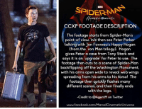 Memes, Spider, and Say It: EAL  MARE  SPIDER-MA  CCXP FOOTAGE DESCRIPTION  The footage starts from Spider-Man's  point-of view. We then see Peter Parker  talking with Jon Favreau's Happy Hogan  rom the ron Man trilogy). Hogan  gives Peter a case from Tony Stark and  says it is an upgrade for Peter to use. The  footage then cuts to a scene of Spider-Man  backflipping off the Washington Monument,  with his arms open wide to reveal web wings  spreading from his arms to his torso! The  footage then quickly flashes many  different scenes, and then finally ends  with the logo.  -Credit to AgentM on Twitter  www.facebook.com/MarvelCinematicUniverse The description of the SPIDER-MAN: HOMECOMING footage shown at CCXP 2016!  (Brian)