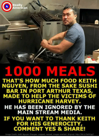 Thank you! Proud Southern Deplorables: eally  merican  1000 MEALS  THAT'S HOW MUCH FOOD KEITH  NGUYEN, FROM THE SAKE SUSHI  BAR IN PORT ARTHUR TEXAS  MADE TO HELP THE VICTIMS OF  HURRICANE HARVEY.  HE HAS BEEN IGNORED BY THE  MAIN STREAM MEDIA  IF YOU WANT TO THANK KEITH  FOR HIS GENEROCITY  COMMENT YES & SHARE!  tmage Credit: Keith Nguyen Changes: cropped, resized, images overlaid. Original: http://bit.ly/2eOCg97 Thank you! Proud Southern Deplorables