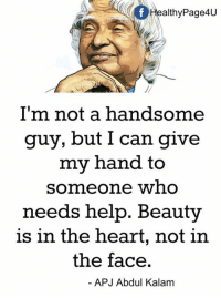 Memes, Heart, and Help: ealthyPage4U  I'm not a handsome  guy, but I can give  my hand to  someone who  needs help. Beauty  is in the heart, not in  the face.  APJ Abdul Kalam