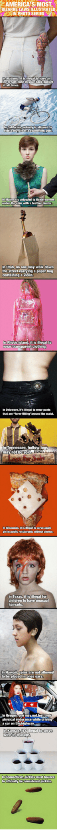"""<p>Most Bizarre Laws In America</p>: eAMERICA'S MOST  BIZARRE LAWS ILLUSTRATED  at all times  pool  under thechin with a feather duster  nUtah, no one may walk down  the street carrying a paper bag  containing a violin  In Rhode Island, it is illegal to  wear transparent clothing  In Delaware, is illegal to wear pants  that are """"Tarm-fittingaround the waist.  n Wascensin, itillopal to sETVE p  pie in public restaurants without cheese  In Texas, it is legal tor  children to have unusual  In Hawaii,coins are not allowed  to be placed iniones cars  In Oregon  itfs  In Connecticut-pickles must bounce  to officially be considered pickles <p>Most Bizarre Laws In America</p>"""