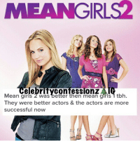 The first movie in general is always the best. Usually not the second-pat { meangirls2}: EANGIRLS2  elebrityContesSIOnZ  Mean girls 2 was better then mean girls 1 tbh.  They were better actors & the actors are more  successful now The first movie in general is always the best. Usually not the second-pat { meangirls2}
