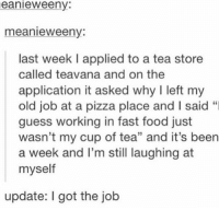 "interview goals: eanieweeny:  meanie weeny  last week l applied to a tea store  called teavana and on the  application it asked why l left my  old job at a pizza place and l said  guess working in fast food just  wasn't my cup of tea"" and it's been  a week and I'm still laughing at  myself  update: l got the job interview goals"