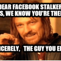 EAR FACEBOOK STALKER  S, WE KNOW YOURE THEI  CERELY, THE GUY YOU El