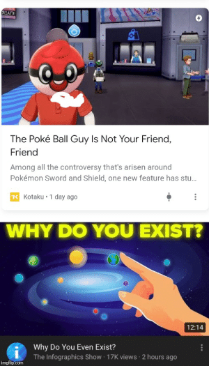 Your wrong, he is my only friend: EAr  The Poké Ball Guy Is Not Your Friend,  Friend  Among all the controversy that's arisen around  Pokémon Sword and Shield, one new feature has st..  K Kotaku 1 day ago  WHY DO YOU EXIST?  12:14  Why Do You Even Exist?  The Infographics Show 17K views 2 hours ago  imgflip.com  CE Your wrong, he is my only friend