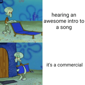 Time, Dank Memes, and Awesome: earing an  awesome intro to  a song  it's a commercial Every single time
