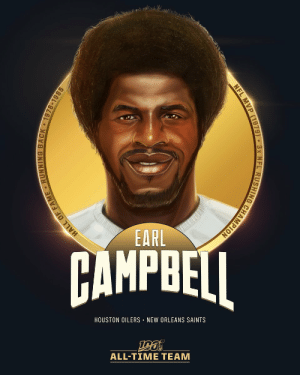 Earl Campbell is one of the 12 RBs selected to the #NFL100 All-Time Team!  🏈1979 MVP 🏈3x All-Pro 🏈9,407 rushing yards, 74 TDs https://t.co/X3Y9EjqEv3: EARL  AMPBEI  HOUSTON OILERS NEW ORLEANS SAINTS  ALL-TIME TEAM  HALL OF FAME RUNNING BACK 1978-1985  NFL MVP (1979) 3x NFL RUSHING CHAMPION Earl Campbell is one of the 12 RBs selected to the #NFL100 All-Time Team!  🏈1979 MVP 🏈3x All-Pro 🏈9,407 rushing yards, 74 TDs https://t.co/X3Y9EjqEv3