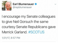 Memes, 🤖, and Scotus: Earl Blumenauer  @rep blumenauer  encourage my Senate colleagues  to give Neil Gorsuch the same  courtesy Senate Republicans gave  Merrick Garland  #SCOTUS  1/31/17, 8:57 PM Seems like a good idea.
