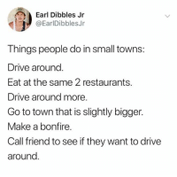Drive, Restaurants, and Humans of Tumblr: Earl Dibbles Jr  @EarlDibblesJr  Things people do in small towns:  Drive around  Eat at the same 2 restaurants.  Drive around more.  Go to town that is slightly bigger.  Make a bonfire.  Call friend to see if they want to drive  around