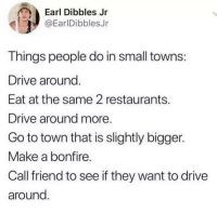 Drive, Restaurants, and Make A: Earl Dibbles Jr  @EarlDibblesJr  Things people do in small towns  Drive around  Eat at the same 2 restaurants.  Drive around more  Go to town that is slightly bigger.  Make a bonfire  Call friend to see if they want to drive  around Accurate?