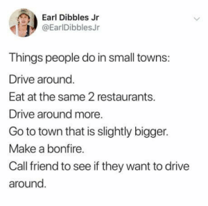 Drive, Restaurants, and Stuff: Earl Dibbles Jr  @EarlDibblesJr  Things people do in small towns:  Drive around  Eat at the same 2 restaurants.  Drive around more.  Go to town that is slightly bigger.  Make a bonfire.  Call friend to see if they want to drive  around Small Town Stuff