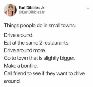 Anyone relate?: Earl Dibbles Jr  @EarlDibblesJr  Things people do in small towns:  Drive around  Eat at the same 2 restaurants.  Drive around more  Go to town that is slightly bigger.  Make a bonfire.  Call friend to see if they want to drive  around. Anyone relate?