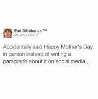 😂😂😂: Earl Dibbles Jr. TM  @EarlDibblesJr  Accidentally said Happy Mother's Day  in person instead of writing a  paragraph about it on social media... 😂😂😂