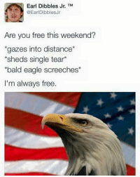 "Eagle, Free, and Dank Memes: Earl Dibbles Jr. TM  @EarlDibblesJr  Are you free this weekend?  ""gazes into distance  *sheds single tear*  bald eagle screeches*  I'm always free. 'Merica"