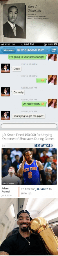 "J.R. Smith, Memes, and Getty Images: Earl J.  Smith, Jr  Nickname: JR  Sports Activities: Basketball  Quotes: ""Get chicks or die tryin!""   a 55%  C 6:08 PM  AT&T 3G  Messages  @TheRealJRSm...  I'm going to your game tonight  1/26/13, 12:54 PM  Dope  1/26/13, 12:54 PM  1/26/13, 3:31 PM  Oh really  1/26/13, 3:31 PM  Oh really what?  1/26/13, 5:04 PM  You trying to get the pipe?   J.R. Smith Fined $50,000 for Untying  Opponents' Shoelaces During Games  NEXT ARTICLE  Getty Images  Adam  It's time for  J.R. Smith to  Fromal  grow up  Jan 8, 2014 Legendary."